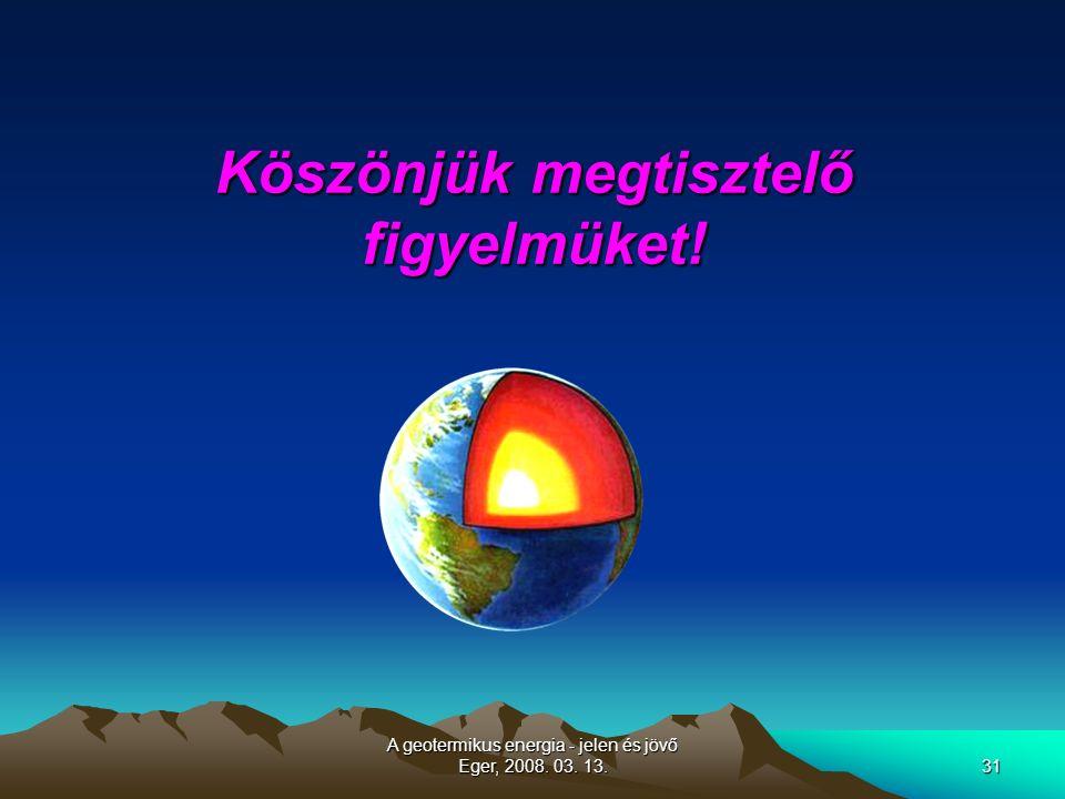 A geotermikus energia - jelen és jövő Eger, 2008. 03. 13.31 Köszönjük megtisztelő figyelmüket!