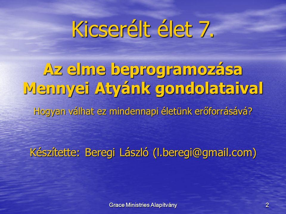 2 Kicserélt élet 7. Grace Ministries Alapítvány Készítette: Beregi László (l.beregi@gmail.com) Az elme beprogramozása Mennyei Atyánk gondolataival Hog