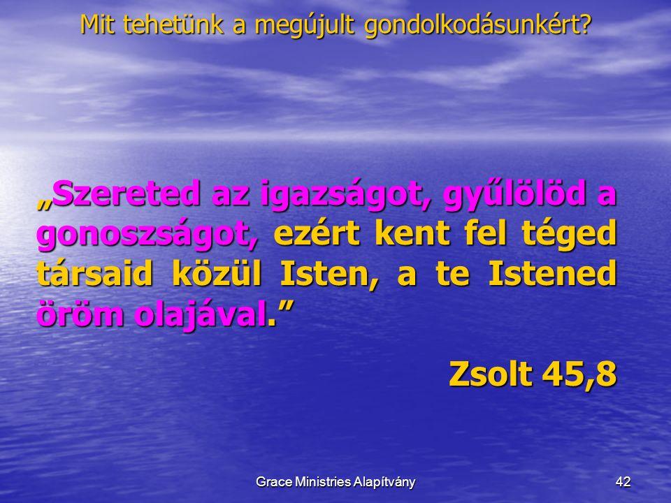 """42 """"Szereted az igazságot, gyűlölöd a gonoszságot, ezért kent fel téged társaid közül Isten, a te Istened öröm olajával. Zsolt 45,8 Mit tehetünk a megújult gondolkodásunkért."""