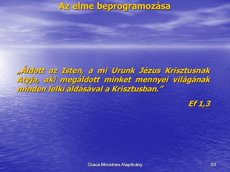 """Az elme beprogramozása 53 """"Áldott az Isten, a mi Urunk Jézus Krisztusnak Atyja, aki megáldott minket mennyei világának minden lelki áldásával a Krisztusban. Ef 1,3 Grace Ministries Alapítvány"""