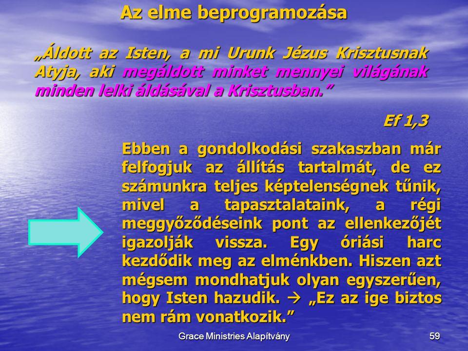 """Az elme beprogramozása 59 """"Áldott az Isten, a mi Urunk Jézus Krisztusnak Atyja, aki megáldott minket mennyei világának minden lelki áldásával a Krisztusban. Ef 1,3 Grace Ministries Alapítvány Ebben a gondolkodási szakaszban már felfogjuk az állítás tartalmát, de ez számunkra teljes képtelenségnek tűnik, mivel a tapasztalataink, a régi meggyőződéseink pont az ellenkezőjét igazolják vissza."""