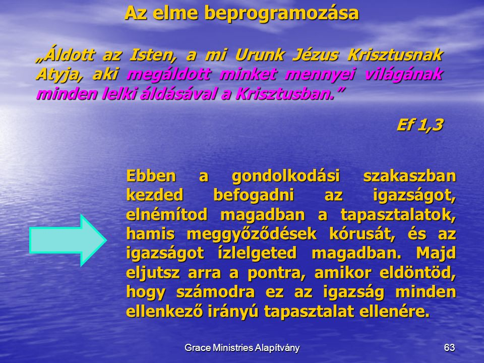 """Az elme beprogramozása 63 """"Áldott az Isten, a mi Urunk Jézus Krisztusnak Atyja, aki megáldott minket mennyei világának minden lelki áldásával a Krisztusban. Ef 1,3 Grace Ministries Alapítvány Ebben a gondolkodási szakaszban kezded befogadni az igazságot, elnémítod magadban a tapasztalatok, hamis meggyőződések kórusát, és az igazságot ízlelgeted magadban."""