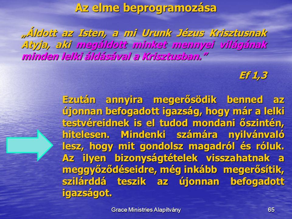 """Az elme beprogramozása 65 """"Áldott az Isten, a mi Urunk Jézus Krisztusnak Atyja, aki megáldott minket mennyei világának minden lelki áldásával a Krisztusban. Ef 1,3 Grace Ministries Alapítvány Ezután annyira megerősödik benned az újonnan befogadott igazság, hogy már a lelki testvéreidnek is el tudod mondani őszintén, hitelesen."""