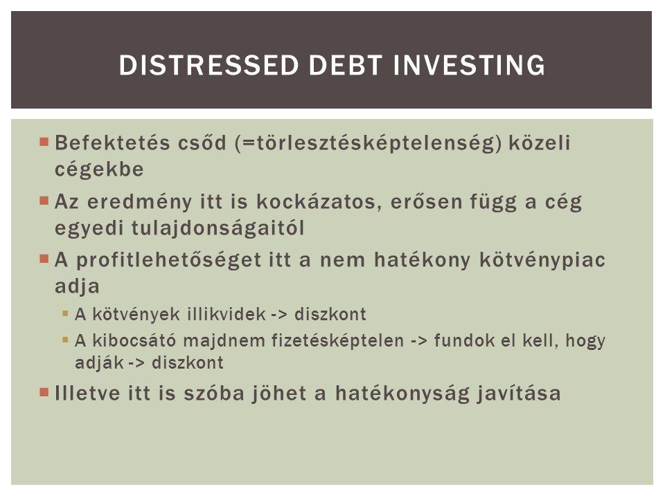  Befektetés csőd (=törlesztésképtelenség) közeli cégekbe  Az eredmény itt is kockázatos, erősen függ a cég egyedi tulajdonságaitól  A profitlehetőséget itt a nem hatékony kötvénypiac adja  A kötvények illikvidek -> diszkont  A kibocsátó majdnem fizetésképtelen -> fundok el kell, hogy adják -> diszkont  Illetve itt is szóba jöhet a hatékonyság javítása DISTRESSED DEBT INVESTING