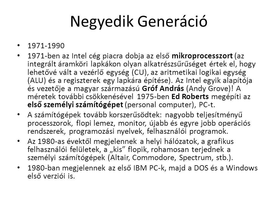Negyedik Generáció 1971-1990 1971-ben az Intel cég piacra dobja az első mikroprocesszort (az integrált áramköri lapkákon olyan alkatrészsűrűséget értek el, hogy lehetővé vált a vezérlő egység (CU), az aritmetikai logikai egység (ALU) és a regiszterek egy lapkára építése).