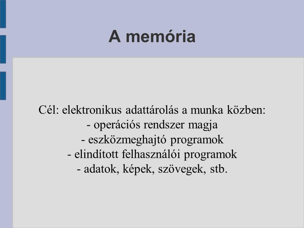 A memória Cél: elektronikus adattárolás a munka közben: - operációs rendszer magja - eszközmeghajtó programok - elindított felhasználói programok - adatok, képek, szövegek, stb.