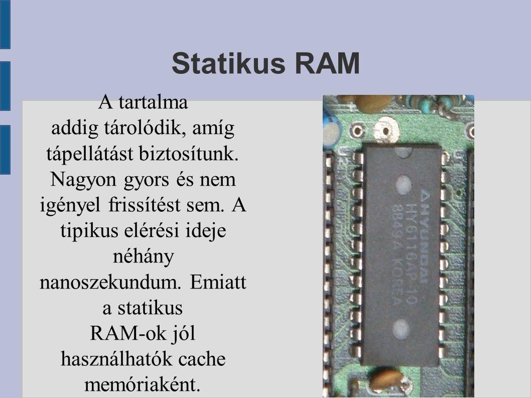Statikus RAM A tartalma addig tárolódik, amíg tápellátást biztosítunk.