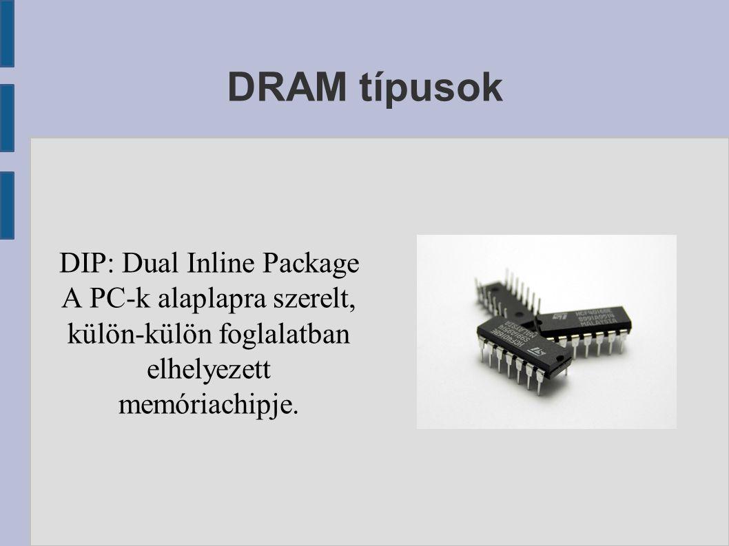 DRAM típusok DIP: Dual Inline Package A PC-k alaplapra szerelt, külön-külön foglalatban elhelyezett memóriachipje.