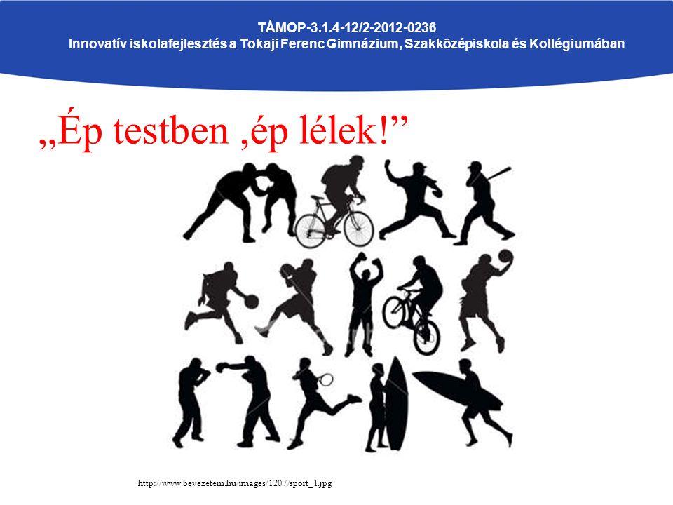 """http://www.bevezetem.hu/images/1207/spor t_1.jpghttp://www.bevezetem.hu/images/12 """"Ép testben,ép lélek! TÁMOP-3.1.4-12/2-2012-0236 Innovatív iskolafejlesztés a Tokaji Ferenc Gimnázium, Szakközépiskola és Kollégiumában http://www.bevezetem.hu/images/1207/sport_1.jpg"""