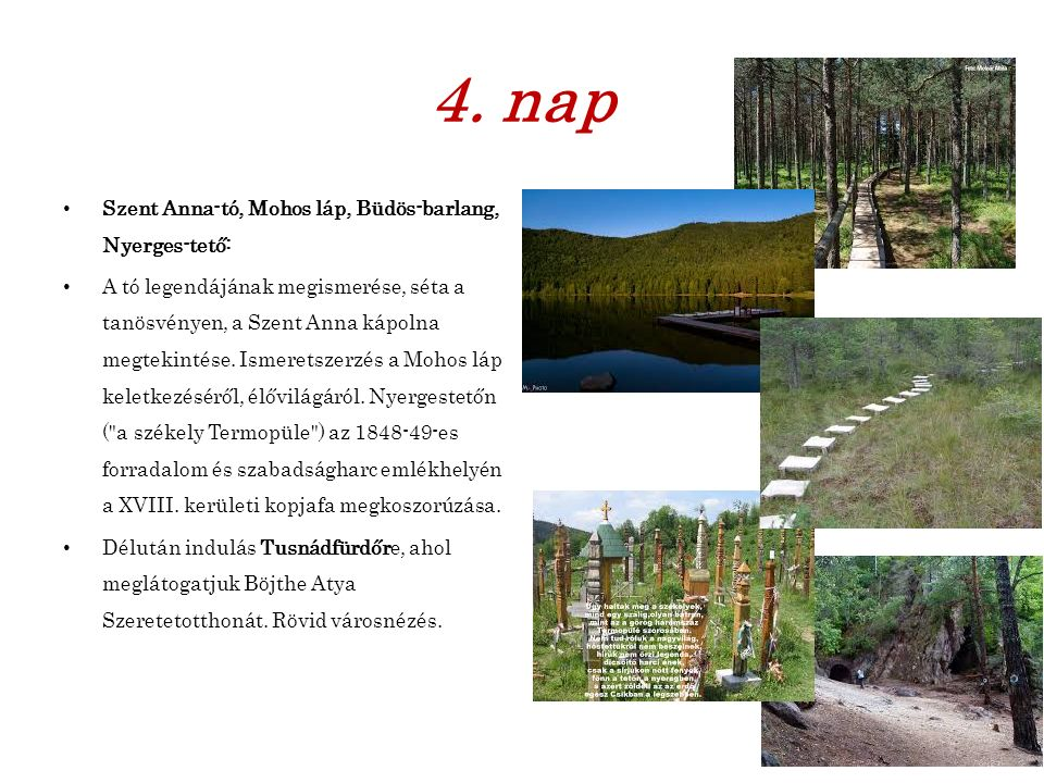 4. nap Szent Anna-tó, Mohos láp, Büdös-barlang, Nyerges-tető: A tó legendájának megismerése, séta a tanösvényen, a Szent Anna kápolna megtekintése. Is