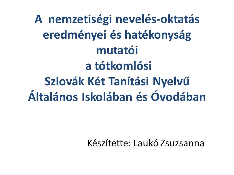 A nemzetiségi nevelés-oktatás eredményei és hatékonyság mutatói a tótkomlósi Szlovák Két Tanítási Nyelvű Általános Iskolában és Óvodában Készítette: Laukó Zsuzsanna