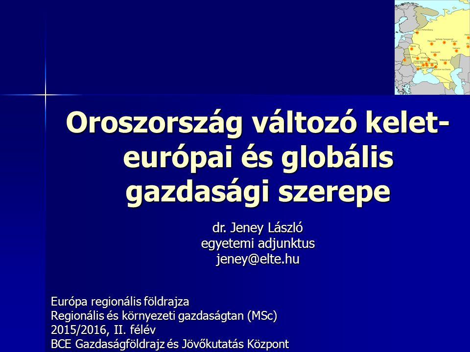 Oroszország változó kelet- európai és globális gazdasági szerepe Európa regionális földrajza Regionális és környezeti gazdaságtan (MSc) 2015/2016, II.