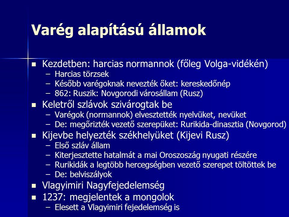 Varég alapítású államok Kezdetben: harcias normannok (főleg Volga-vidékén) – –Harcias törzsek – –Később varégoknak nevezték őket: kereskedőnép – –862: Ruszik: Novgorodi városállam (Rusz) Keletről szlávok szivárogtak be – –Varégok (normannok) elvesztették nyelvüket, nevüket – –De: megőrizték vezető szerepüket: Rurikida-dinasztia (Novgorod) Kijevbe helyezték székhelyüket (Kijevi Rusz) – –Első szláv állam – –Kiterjesztette hatalmát a mai Oroszoszág nyugati részére – –Rurikidák a legtöbb hercegségben vezető szerepet töltöttek be – –De: belviszályok Vlagyimiri Nagyfejedelemség 1237: megjelentek a mongolok – –Elesett a Vlagyimiri fejedelemség is
