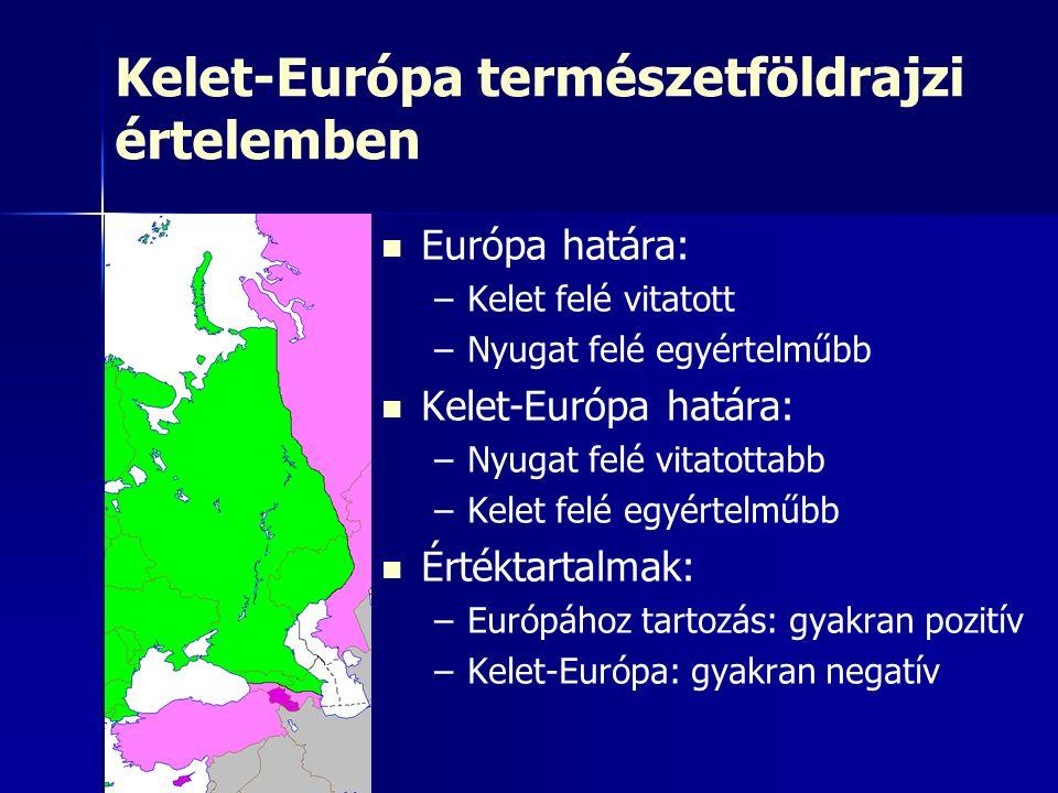 Kelet-Európa természetföldrajzi értelemben Európa határa: – –Kelet felé vitatott – –Nyugat felé egyértelműbb Kelet-Európa határa: – –Nyugat felé vitatottabb – –Kelet felé egyértelműbb Értéktartalmak: – –Európához tartozás: gyakran pozitív – –Kelet-Európa: gyakran negatív