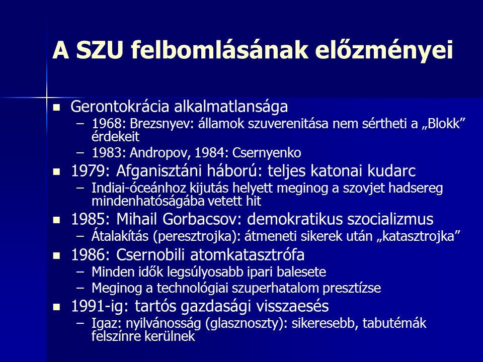 """A SZU felbomlásának előzményei Gerontokrácia alkalmatlansága – –1968: Brezsnyev: államok szuverenitása nem sértheti a """"Blokk érdekeit – –1983: Andropov, 1984: Csernyenko 1979: Afganisztáni háború: teljes katonai kudarc – –Indiai-óceánhoz kijutás helyett meginog a szovjet hadsereg mindenhatóságába vetett hit 1985: Mihail Gorbacsov: demokratikus szocializmus – –Átalakítás (peresztrojka): átmeneti sikerek után """"katasztrojka 1986: Csernobili atomkatasztrófa – –Minden idők legsúlyosabb ipari balesete – –Meginog a technológiai szuperhatalom presztízse 1991-ig: tartós gazdasági visszaesés – –Igaz: nyilvánosság (glasznoszty): sikeresebb, tabutémák felszínre kerülnek"""