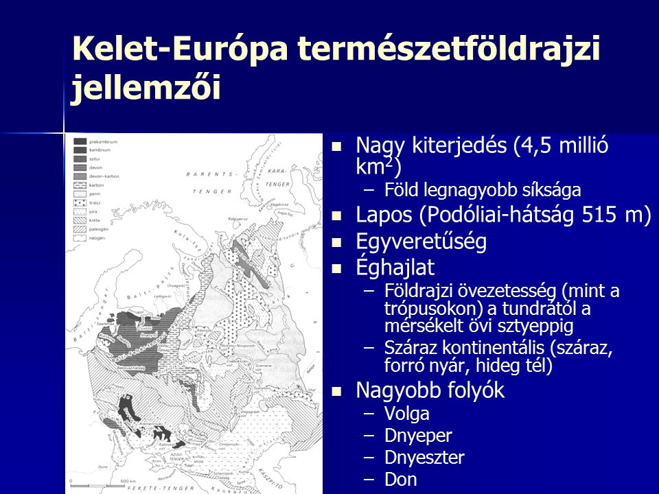 Kelet-Európa természetföldrajzi jellemzői Nagy kiterjedés (4,5 millió km 2 ) – –Föld legnagyobb síksága Lapos (Podóliai-hátság 515 m) Egyveretűség Éghajlat – –Földrajzi övezetesség (mint a trópusokon) a tundrától a mérsékelt övi sztyeppig – –Száraz kontinentális (száraz, forró nyár, hideg tél) Nagyobb folyók – –Volga – –Dnyeper – –Dnyeszter – –Don