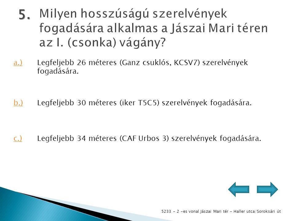 5233 - 2 -es vonal Jászai Mari tér - Haller utca/Soroksári út 5. a.)Legfeljebb 26 méteres (Ganz csuklós, KCSV7) szerelvények fogadására. b.)Legfeljebb