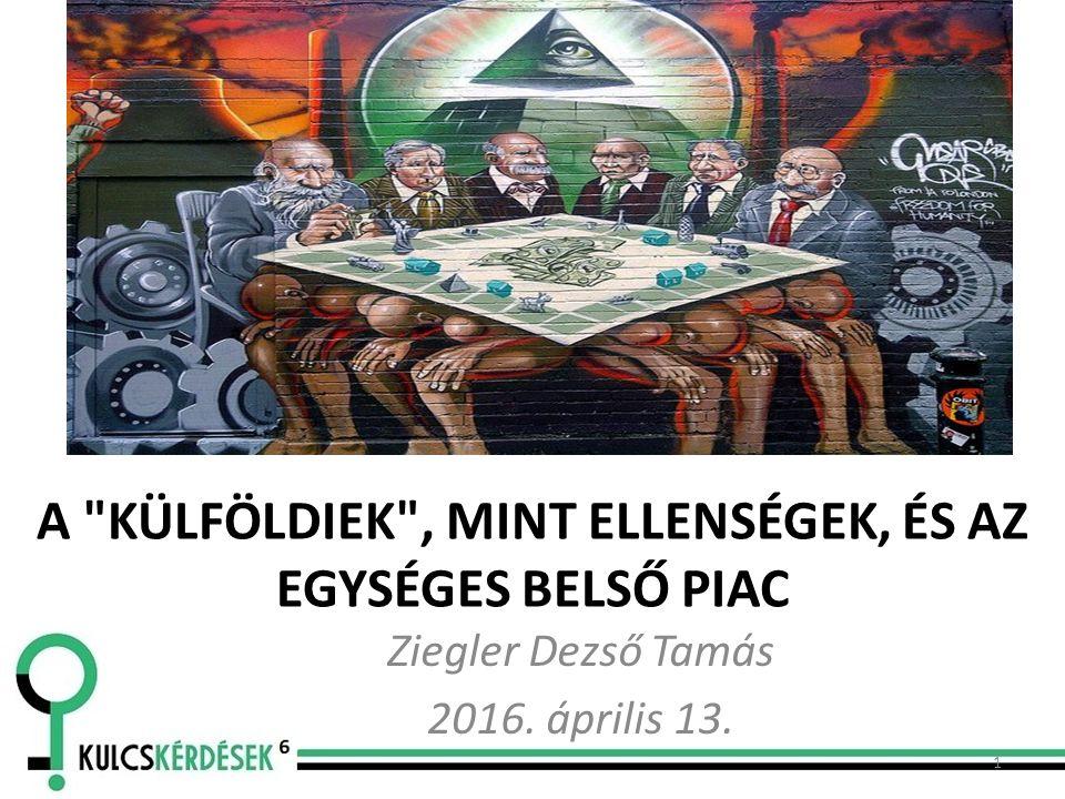 A KÜLFÖLDIEK , MINT ELLENSÉGEK, ÉS AZ EGYSÉGES BELSŐ PIAC Ziegler Dezső Tamás 2016. április 13. 1