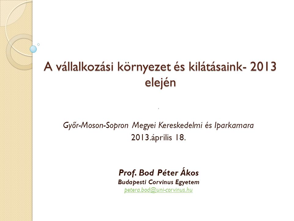A vállalkozási környezet és kilátásaink- 2013 elején S Győr-Moson-Sopron Megyei Kereskedelmi és Iparkamara 2013.április 18. Prof. Bod Péter Ákos Budap