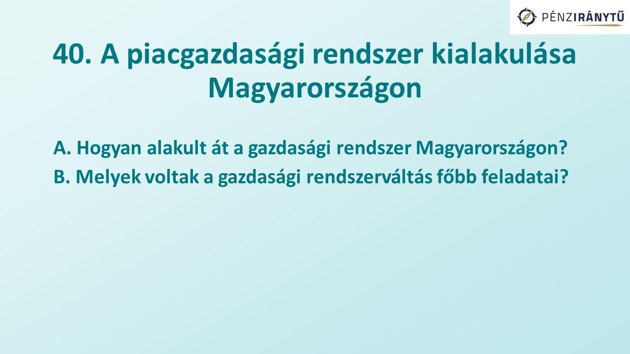 40. A piacgazdasági rendszer kialakulása Magyarországon A.