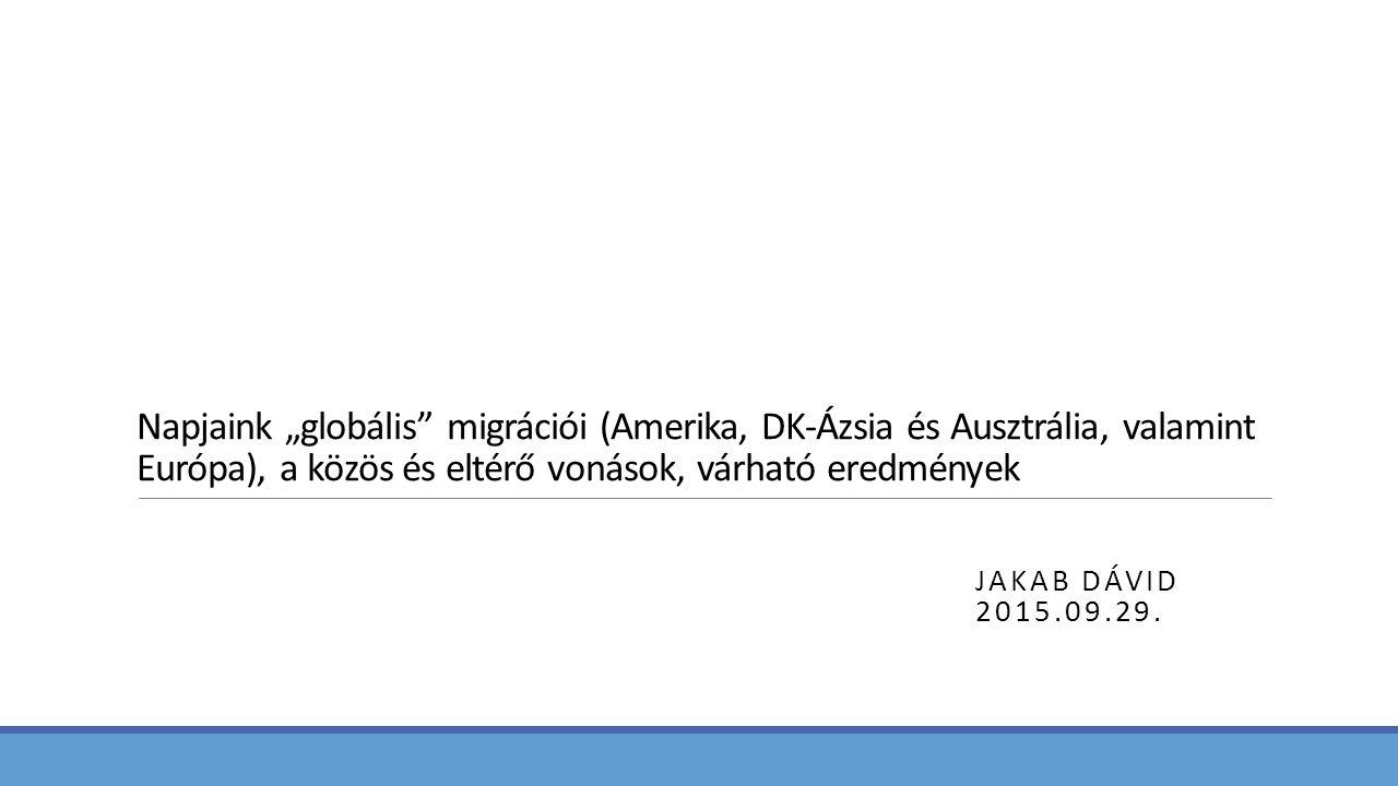 """Napjaink """"globális migrációi (Amerika, DK-Ázsia és Ausztrália, valamint Európa), a közös és eltérő vonások, várható eredmények JAKAB DÁVID 2015.09.29."""