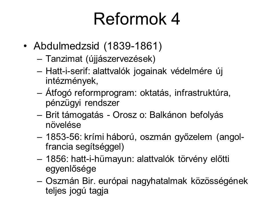 Reformok 4 Abdulmedzsid (1839-1861) –Tanzimat (újjászervezések) –Hatt-i-serif: alattvalók jogainak védelmére új intézmények, –Átfogó reformprogram: oktatás, infrastruktúra, pénzügyi rendszer –Brit támogatás - Orosz o: Balkánon befolyás növelése –1853-56: krími háború, oszmán győzelem (angol- francia segítséggel) –1856: hatt-i-hümayun: alattvalók törvény előtti egyenlősége –Oszmán Bir.