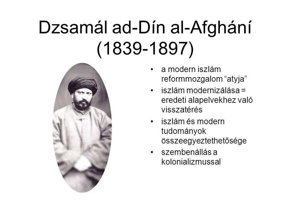 Dzsamál ad-Dín al-Afghání (1839-1897) a modern iszlám reformmozgalom atyja iszlám modernizálása = eredeti alapelvekhez való visszatérés iszlám és modern tudományok összeegyeztethetősége szembenállás a kolonializmussal
