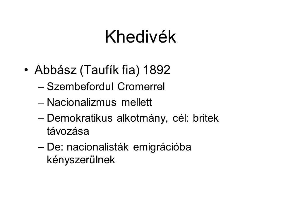 Khedivék Abbász (Taufík fia) 1892 –Szembefordul Cromerrel –Nacionalizmus mellett –Demokratikus alkotmány, cél: britek távozása –De: nacionalisták emigrációba kényszerülnek