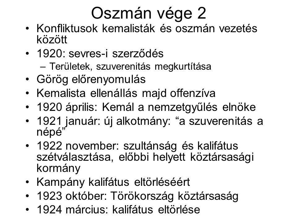 Oszmán vége 2 Konfliktusok kemalisták és oszmán vezetés között 1920: sevres-i szerződés –Területek, szuverenitás megkurtítása Görög előrenyomulás Kemalista ellenállás majd offenzíva 1920 április: Kemál a nemzetgyűlés elnöke 1921 január: új alkotmány: a szuverenitás a népé 1922 november: szultánság és kalifátus szétválasztása, előbbi helyett köztársasági kormány Kampány kalifátus eltörléséért 1923 október: Törökország köztársaság 1924 március: kalifátus eltörlése