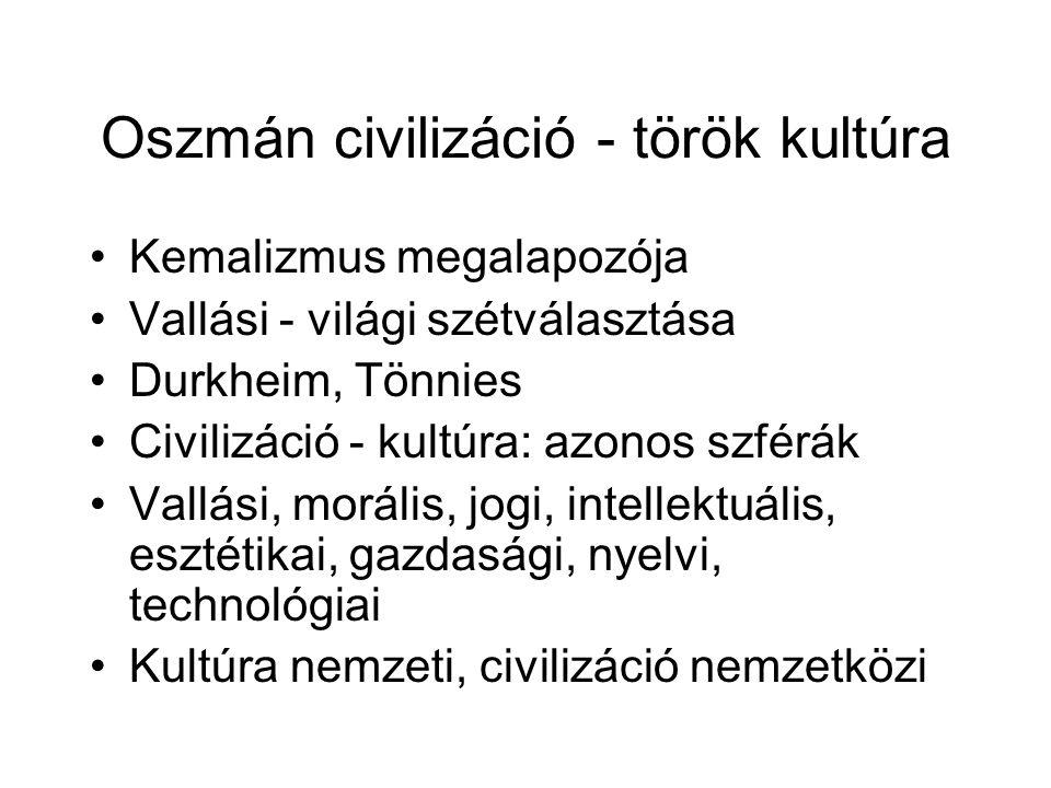 Oszmán civilizáció - török kultúra Kemalizmus megalapozója Vallási - világi szétválasztása Durkheim, Tönnies Civilizáció - kultúra: azonos szférák Vallási, morális, jogi, intellektuális, esztétikai, gazdasági, nyelvi, technológiai Kultúra nemzeti, civilizáció nemzetközi