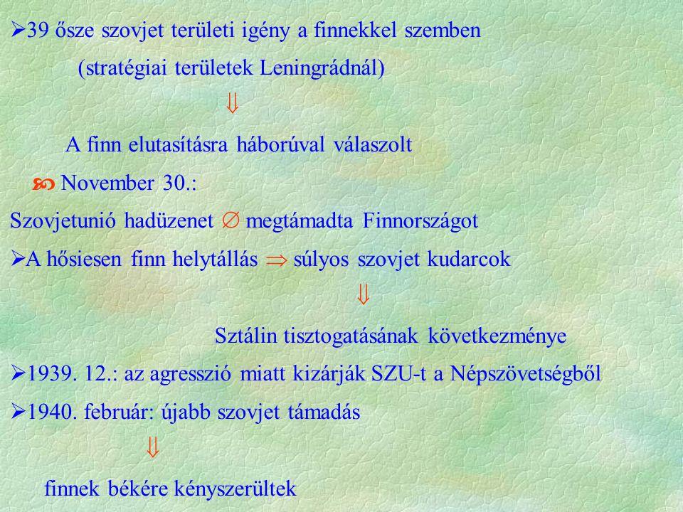  39 ősze szovjet területi igény a finnekkel szemben (stratégiai területek Leningrádnál)  A finn elutasításra háborúval válaszolt  November 30.: Szovjetunió hadüzenet  megtámadta Finnországot  A hősiesen finn helytállás  súlyos szovjet kudarcok  Sztálin tisztogatásának következménye  1939.