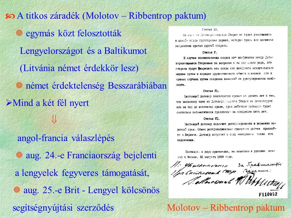  A titkos záradék (Molotov – Ribbentrop paktum)  egymás közt felosztották Lengyelországot és a Baltikumot (Litvánia német érdekkör lesz)  német érdektelenség Besszarábiában  Mind a két fél nyert  angol-francia válaszlépés  aug.