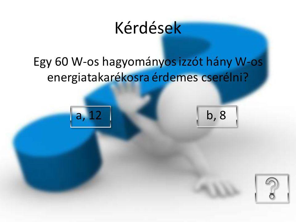 Kérdések Egy 60 W-os hagyományos izzót hány W-os energiatakarékosra érdemes cserélni? a, 12 b, 8