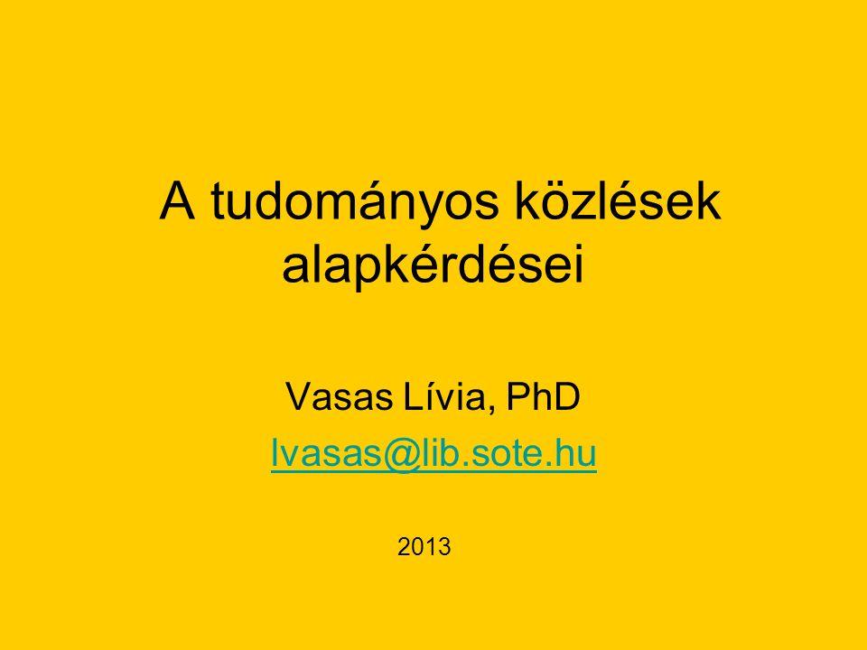 A tudományos közlések alapkérdései Vasas Lívia, PhD lvasas@lib.sote.hu 2013