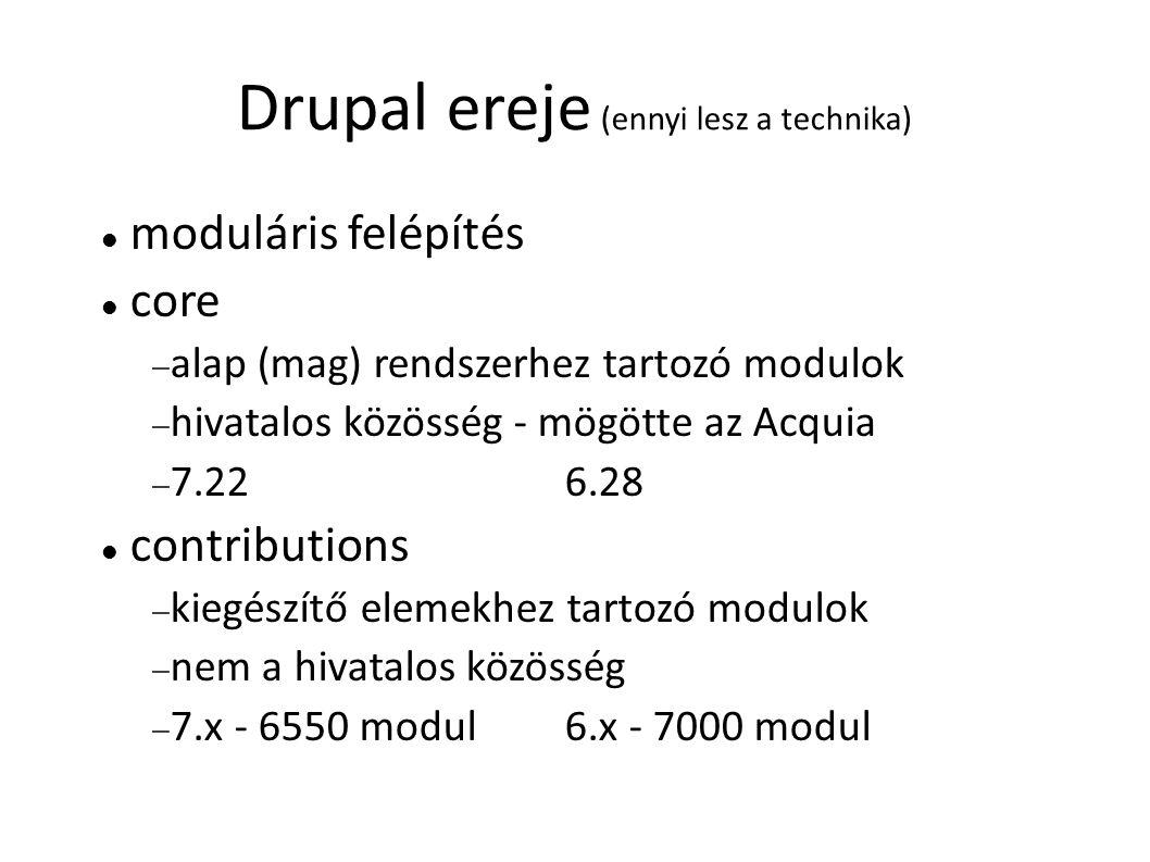 Drupal ereje (ennyi lesz a technika) moduláris felépítés core  alap (mag) rendszerhez tartozó modulok  hivatalos közösség - mögötte az Acquia  7.22