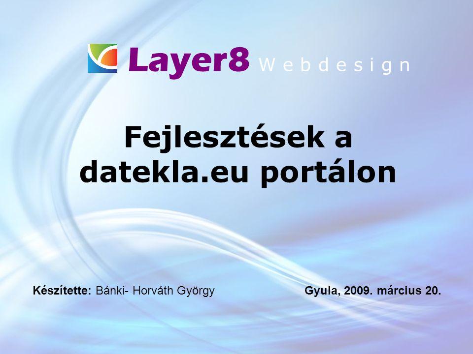 Layer8 W e b d e s i g n Fejlesztések a datekla.eu portálon Készítette: Bánki- Horváth György Gyula, 2009.