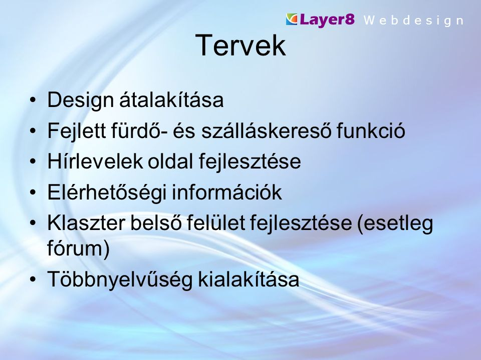 Tervek Layer8 W e b d e s i g n Design átalakítása Fejlett fürdő- és szálláskereső funkció Hírlevelek oldal fejlesztése Elérhetőségi információk Klaszter belső felület fejlesztése (esetleg fórum) Többnyelvűség kialakítása