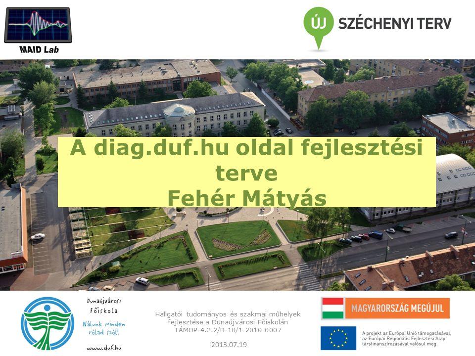 A diag.duf.hu oldal fejlesztési terve Fehér Mátyás Hallgatói tudományos és szakmai műhelyek fejlesztése a Dunaújvárosi Főiskolán TÁMOP-4.2.2/B-10/1-2010-0007 2013.07.19