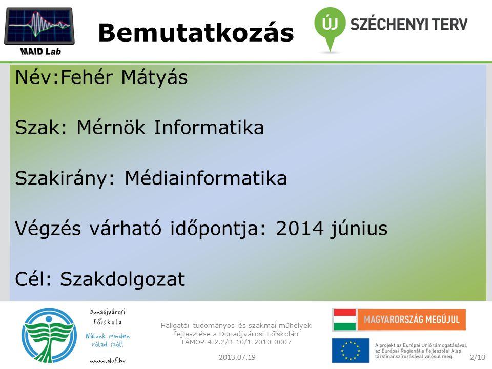 Bemutatkozás Név:Fehér Mátyás Szak: Mérnök Informatika Szakirány: Médiainformatika Végzés várható időpontja: 2014 június Cél: Szakdolgozat 2/102013.07.19 Hallgatói tudományos és szakmai műhelyek fejlesztése a Dunaújvárosi Főiskolán TÁMOP-4.2.2/B-10/1-2010-0007