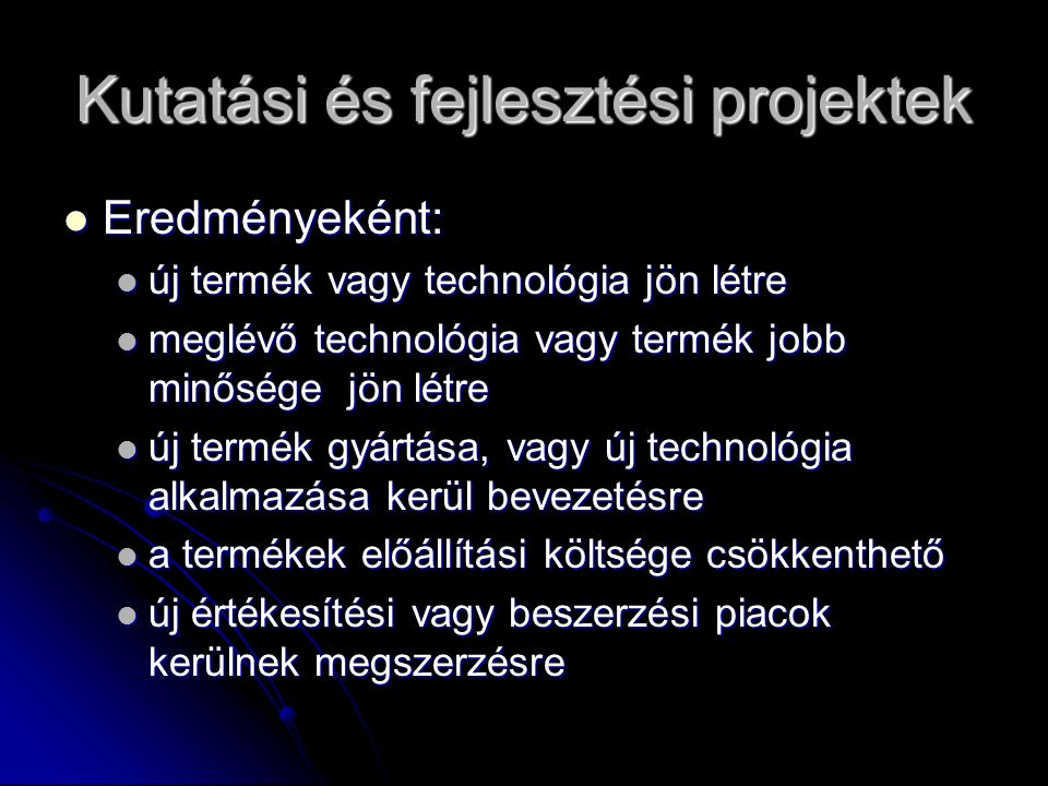 Kutatási és fejlesztési projektek Eredményeként: Eredményeként: új termék vagy technológia jön létre új termék vagy technológia jön létre meglévő tech