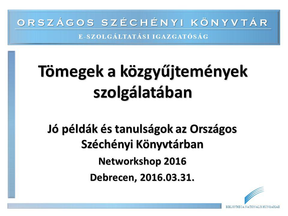 ORSZÁGOS SZÉCHÉNYI KÖNYVTÁR E-SZOLGÁLTATÁSI IGAZGATÓSÁG BIBLIOTHECA NATIONALIS HUNGARIAE Tömegek a közgyűjtemények szolgálatában Jó példák és tanulságok az Országos Széchényi Könyvtárban Networkshop 2016 Debrecen, 2016.03.31.