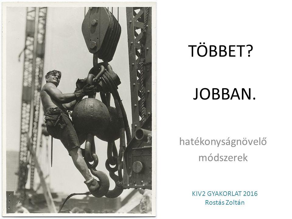 TÖBBET JOBBAN. hatékonyságnövelő módszerek KIV2 GYAKORLAT 2016 Rostás Zoltán