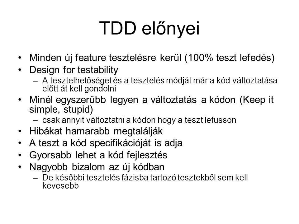 TDD előnyei Minden új feature tesztelésre kerül (100% teszt lefedés) Design for testability –A tesztelhetőséget és a tesztelés módját már a kód változtatása előtt át kell gondolni Minél egyszerűbb legyen a változtatás a kódon (Keep it simple, stupid) –csak annyit változtatni a kódon hogy a teszt lefusson Hibákat hamarabb megtalálják A teszt a kód specifikációját is adja Gyorsabb lehet a kód fejlesztés Nagyobb bizalom az új kódban –De későbbi tesztelés fázisba tartozó tesztekből sem kell kevesebb