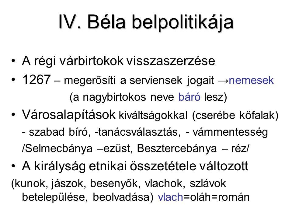 IV. Béla belpolitikája A régi várbirtokok visszaszerzése 1267 – megerősíti a serviensek jogait →nemesek (a nagybirtokos neve báró lesz) Városalapításo