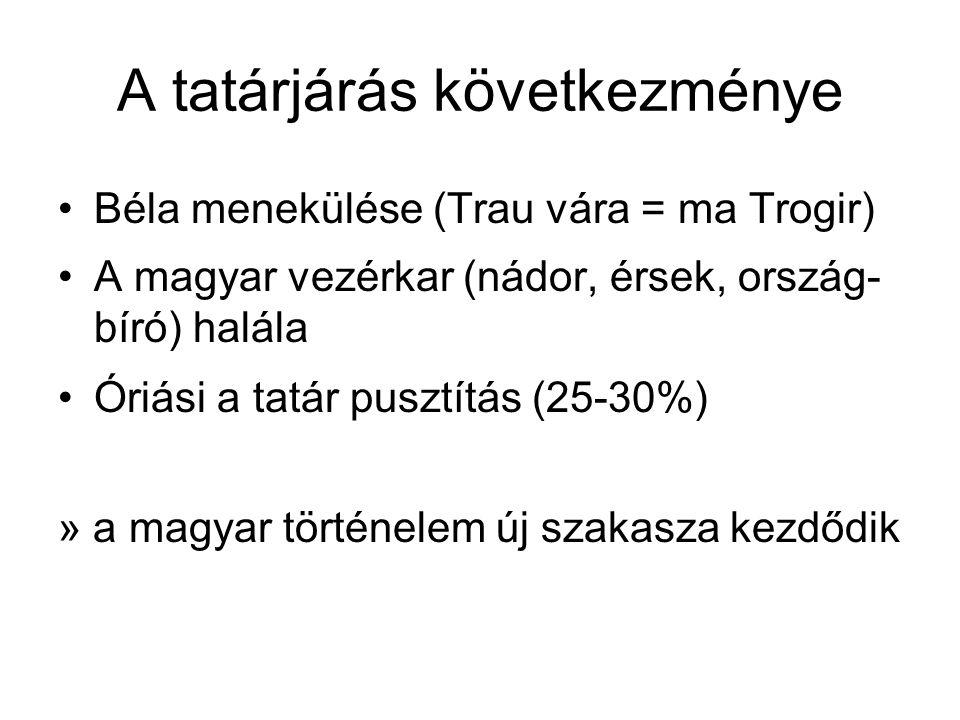 A tatárjárás következménye Béla menekülése (Trau vára = ma Trogir) A magyar vezérkar (nádor, érsek, ország- bíró) halála Óriási a tatár pusztítás (25-