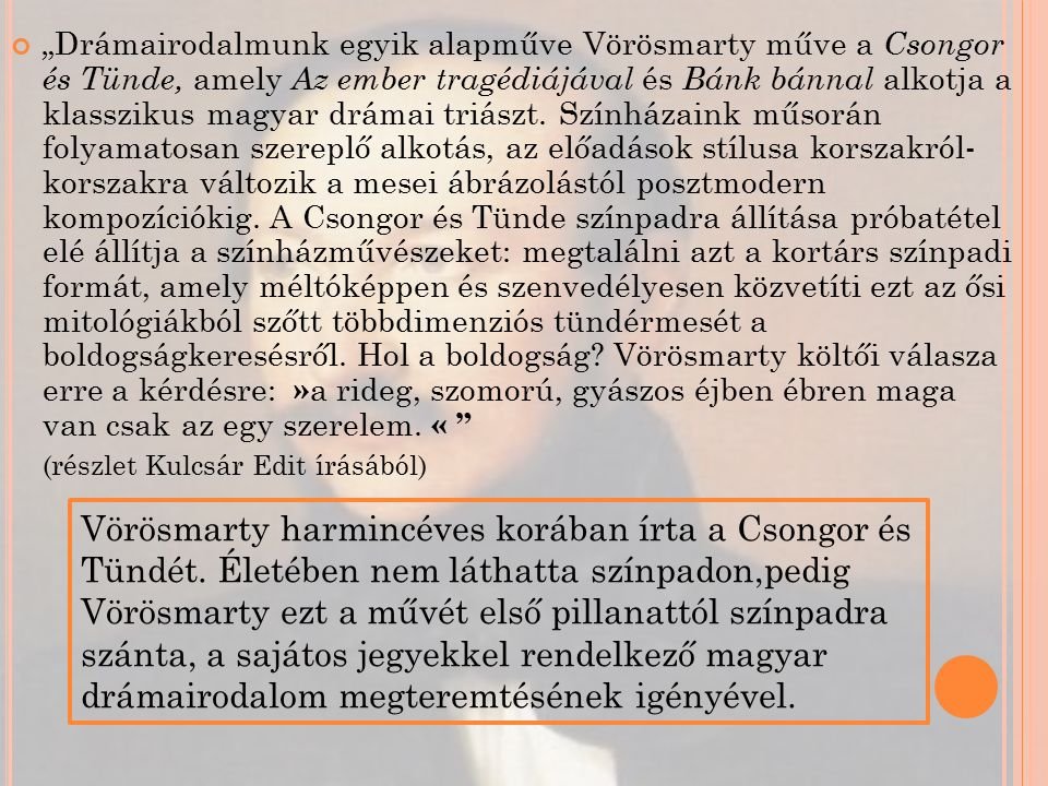 """""""Drámairodalmunk egyik alapműve Vörösmarty műve a Csongor és Tünde, amely Az ember tragédiájával és Bánk bánnal alkotja a klasszikus magyar drámai triászt."""