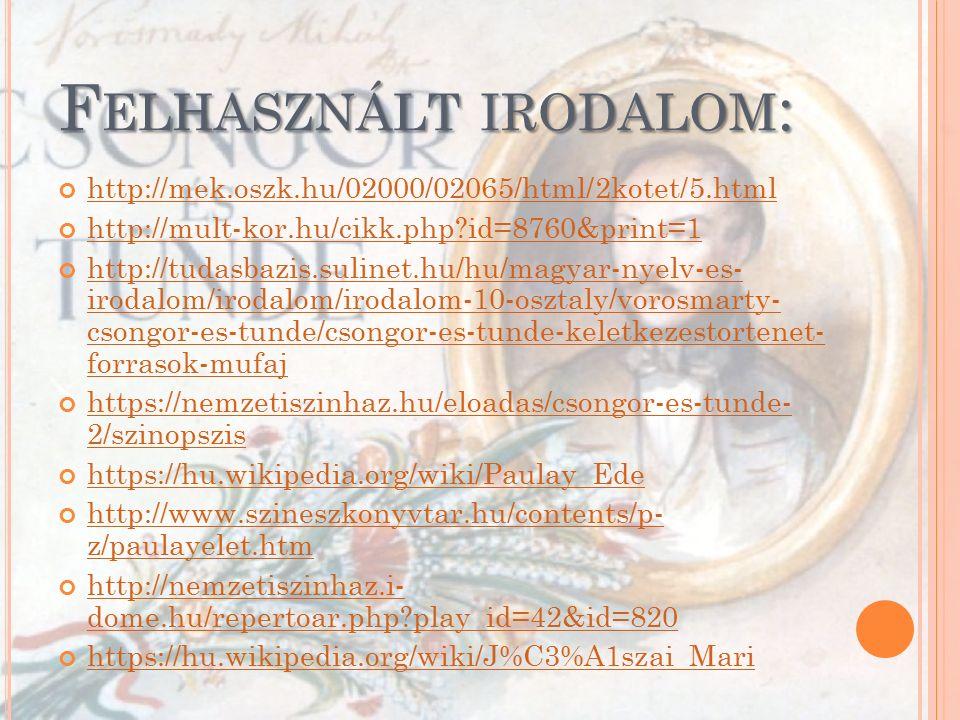 F ELHASZNÁLT IRODALOM : http://mek.oszk.hu/02000/02065/html/2kotet/5.html http://mult-kor.hu/cikk.php id=8760&print=1 http://tudasbazis.sulinet.hu/hu/magyar-nyelv-es- irodalom/irodalom/irodalom-10-osztaly/vorosmarty- csongor-es-tunde/csongor-es-tunde-keletkezestortenet- forrasok-mufaj https://nemzetiszinhaz.hu/eloadas/csongor-es-tunde- 2/szinopszis https://hu.wikipedia.org/wiki/Paulay_Ede http://www.szineszkonyvtar.hu/contents/p- z/paulayelet.htm http://nemzetiszinhaz.i- dome.hu/repertoar.php play_id=42&id=820 https://hu.wikipedia.org/wiki/J%C3%A1szai_Mari