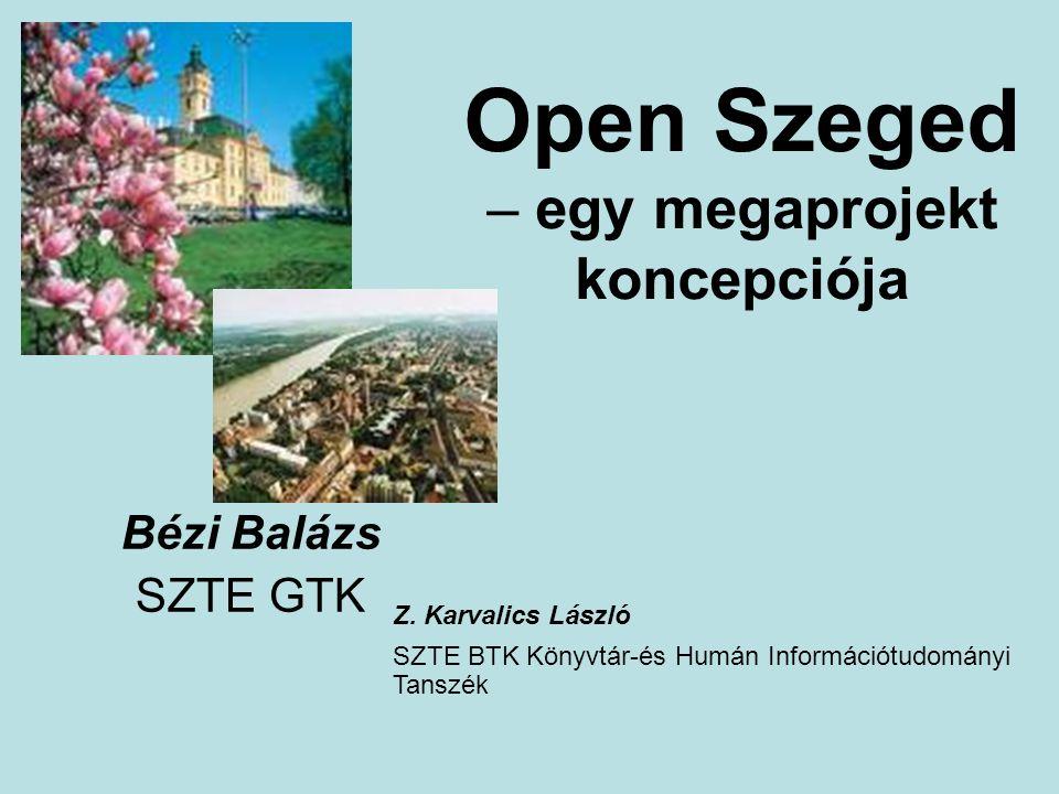 Open Szeged – egy megaprojekt koncepciója Bézi Balázs SZTE GTK Z. Karvalics László SZTE BTK Könyvtár-és Humán Információtudományi Tanszék