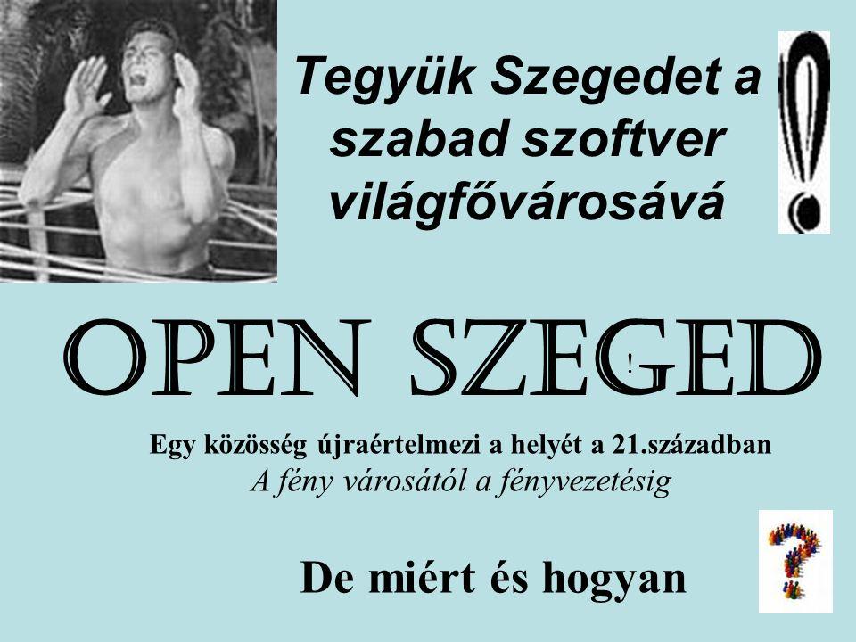 Tegyük Szegedet a szabad szoftver világfővárosává OPEN SZEGED ! Egy közösség újraértelmezi a helyét a 21.században A fény városától a fényvezetésig De