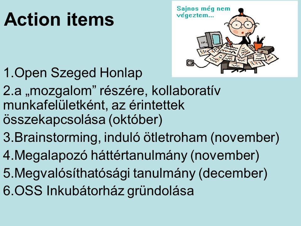 """Action items 1.Open Szeged Honlap 2.a """"mozgalom részére, kollaboratív munkafelületként, az érintettek összekapcsolása (október) 3.Brainstorming, induló ötletroham (november) 4.Megalapozó háttértanulmány (november) 5.Megvalósíthatósági tanulmány (december) 6.OSS Inkubátorház gründolása"""